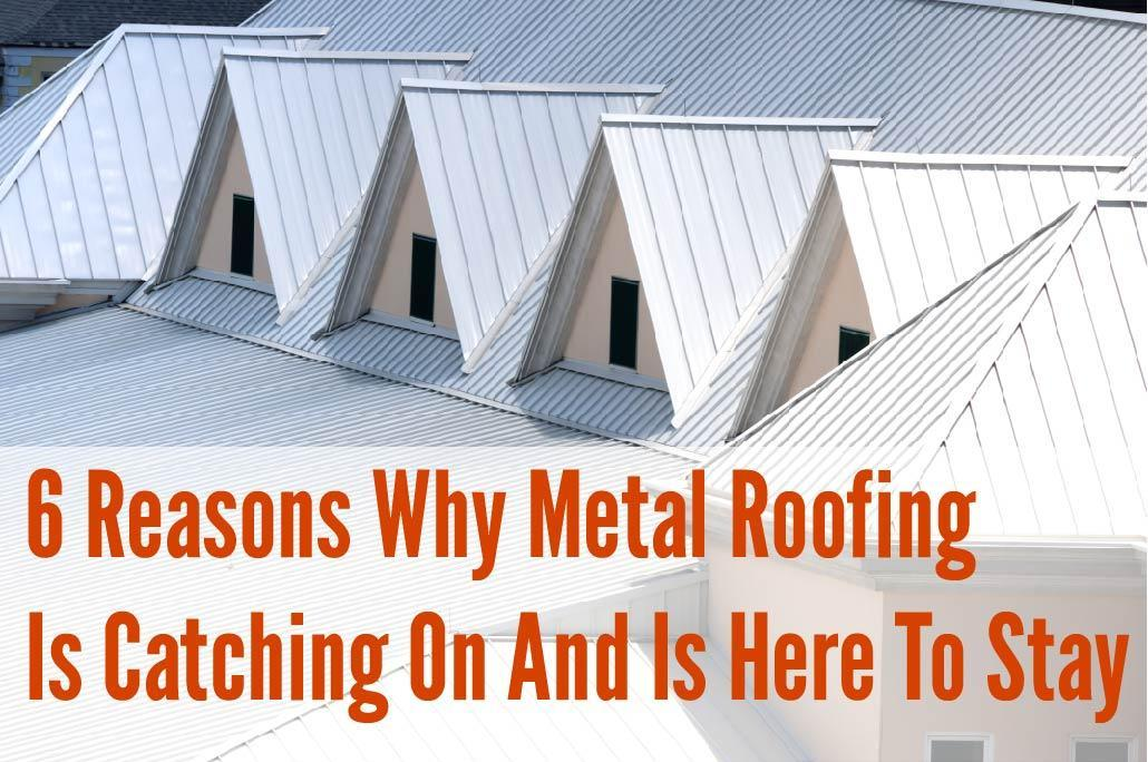6 Reasons Why Metal Roofing Is Catching On And Is Here To
